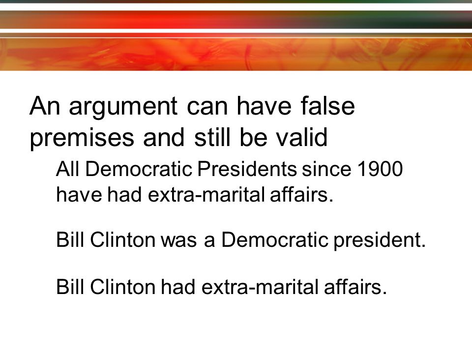 An argument can have false premises and still be valid All Democratic Presidents since 1900 have had extra-marital affairs.