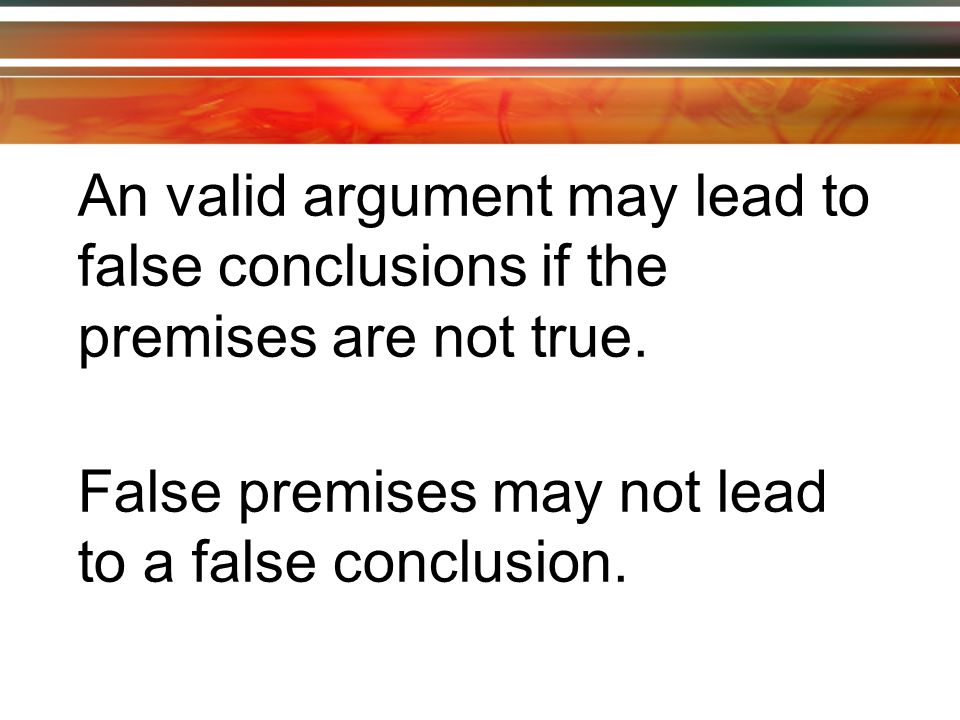 An valid argument may lead to false conclusions if the premises are not true.