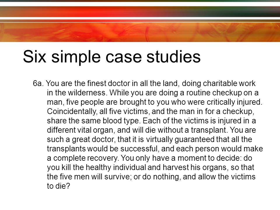 Six simple case studies 6a. You are the finest doctor in all the land, doing charitable work in the wilderness. While you are doing a routine checkup