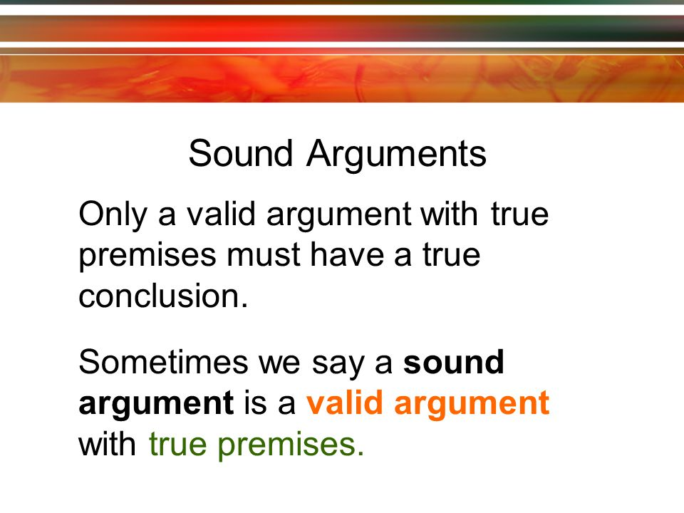 The conclusion follows from the premises if and only if it is impossible for the premises to be true and the conclusion false at the same time.