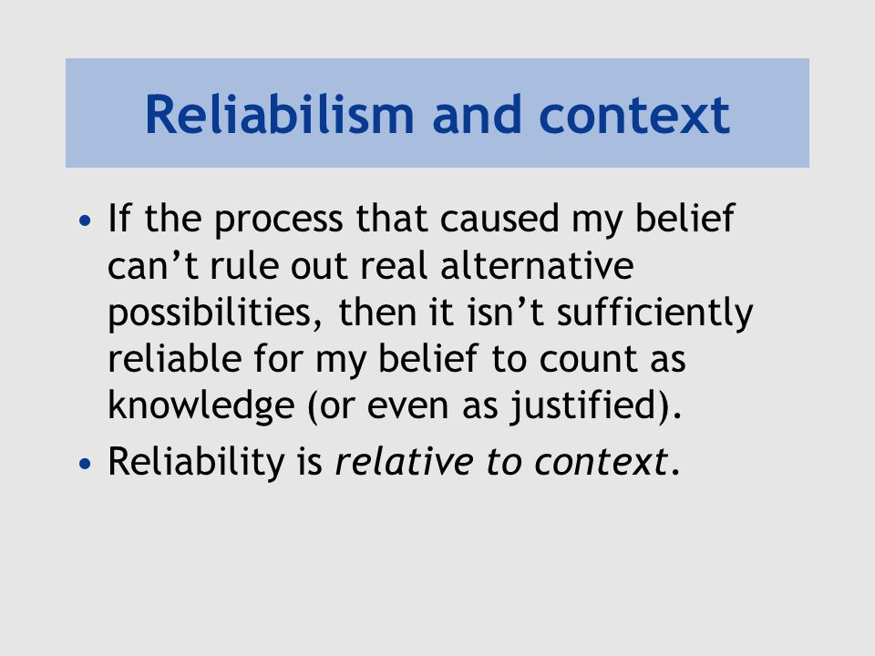 Reliabilism and context If the process that caused my belief can't rule out real alternative possibilities, then it isn't sufficiently reliable for my