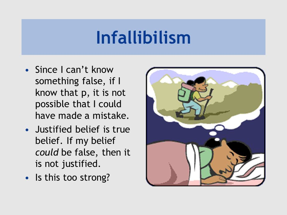 Infallibilism Since I can't know something false, if I know that p, it is not possible that I could have made a mistake. Justified belief is true beli