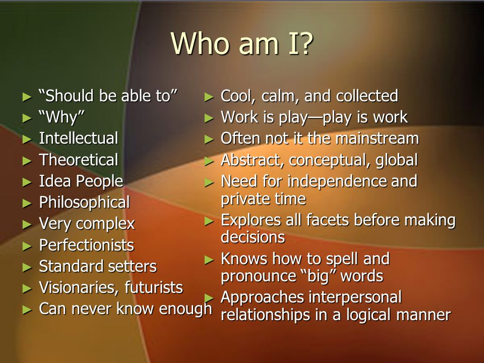 "Who am I? ► ""Should be able to"" ► ""Why"" ► Intellectual ► Theoretical ► Idea People ► Philosophical ► Very complex ► Perfectionists ► Standard setters"