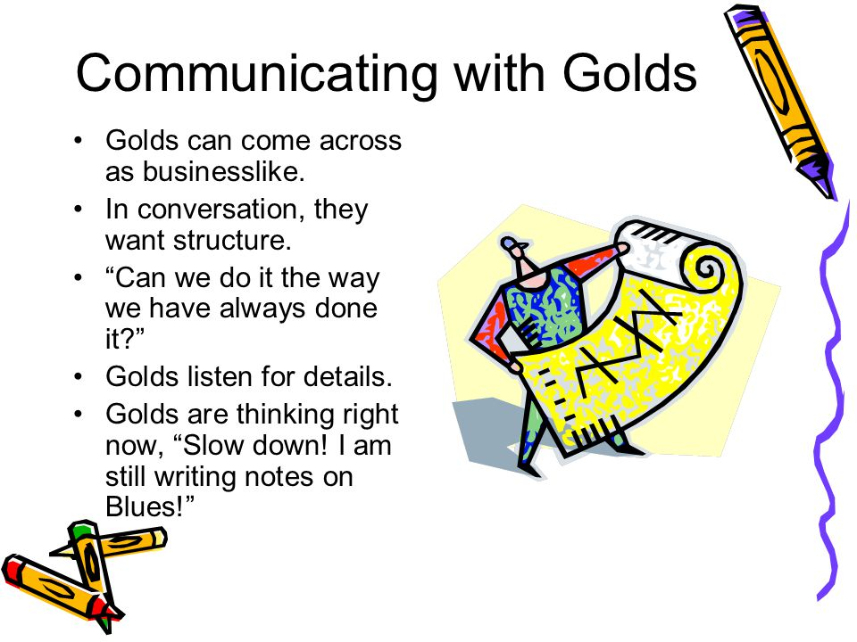 """Communicating with Golds Golds can come across as businesslike. In conversation, they want structure. """"Can we do it the way we have always done it?"""" G"""