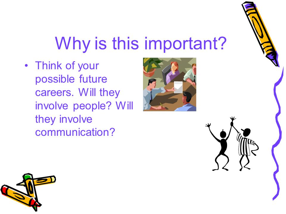 Why is this important? Think of your possible future careers. Will they involve people? Will they involve communication?