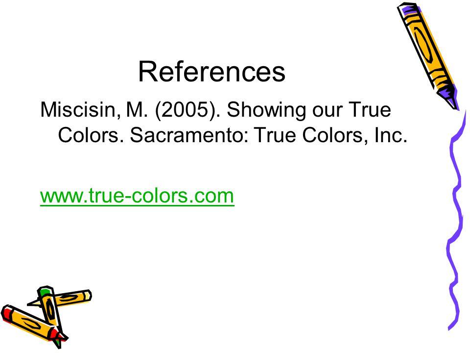 References Miscisin, M. (2005). Showing our True Colors. Sacramento: True Colors, Inc. www.true-colors.com