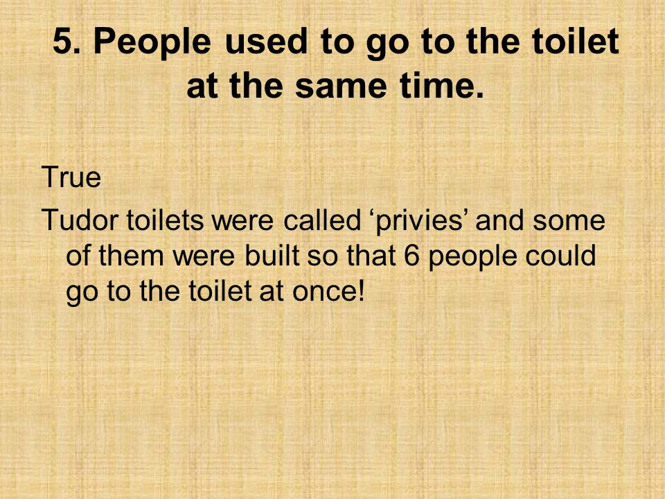 5.People used to go to the toilet at the same time.