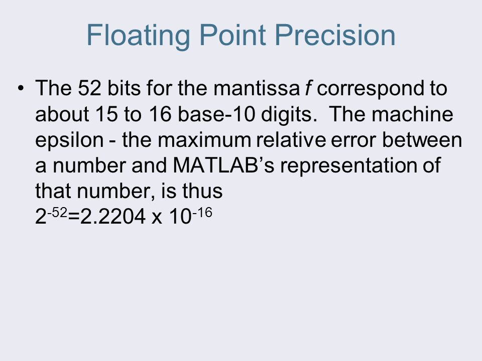 Floating Point Precision The 52 bits for the mantissa f correspond to about 15 to 16 base-10 digits.