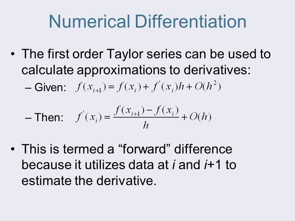 Numerical Differentiation The first order Taylor series can be used to calculate approximations to derivatives: –Given: –Then: This is termed a forward difference because it utilizes data at i and i+1 to estimate the derivative.