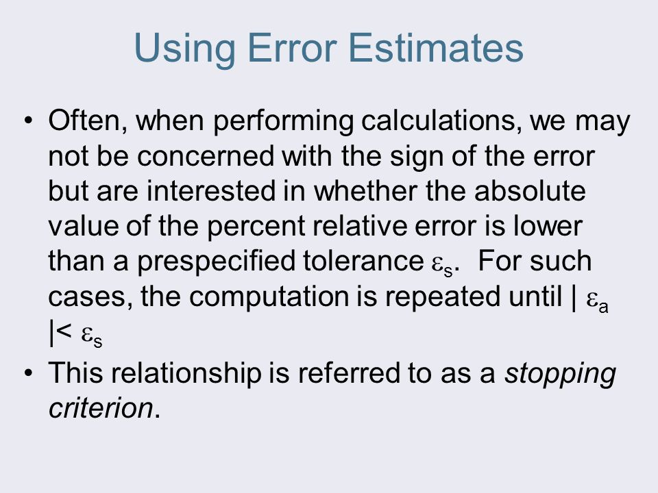 Using Error Estimates Often, when performing calculations, we may not be concerned with the sign of the error but are interested in whether the absolute value of the percent relative error is lower than a prespecified tolerance  s.