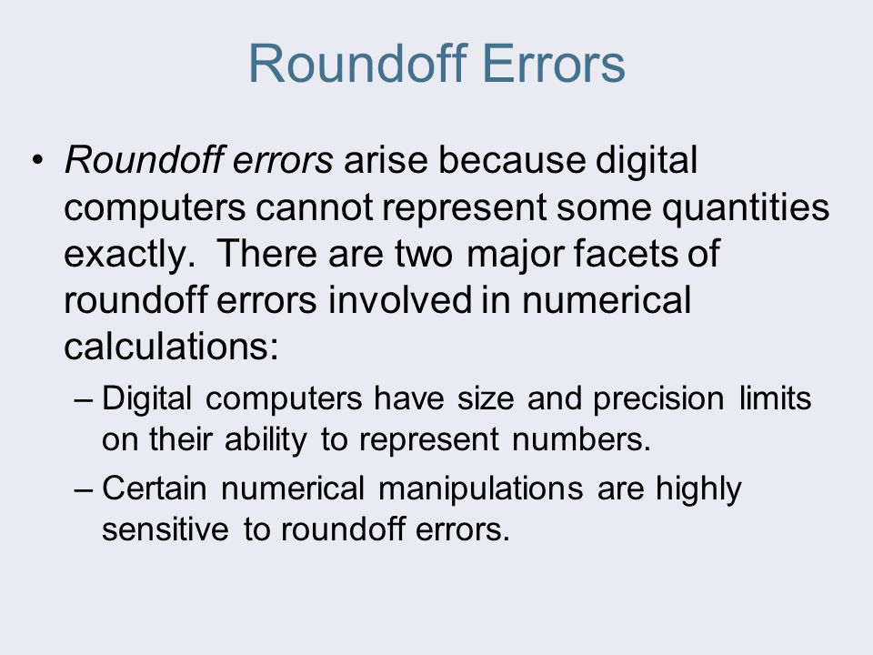 Roundoff Errors Roundoff errors arise because digital computers cannot represent some quantities exactly.