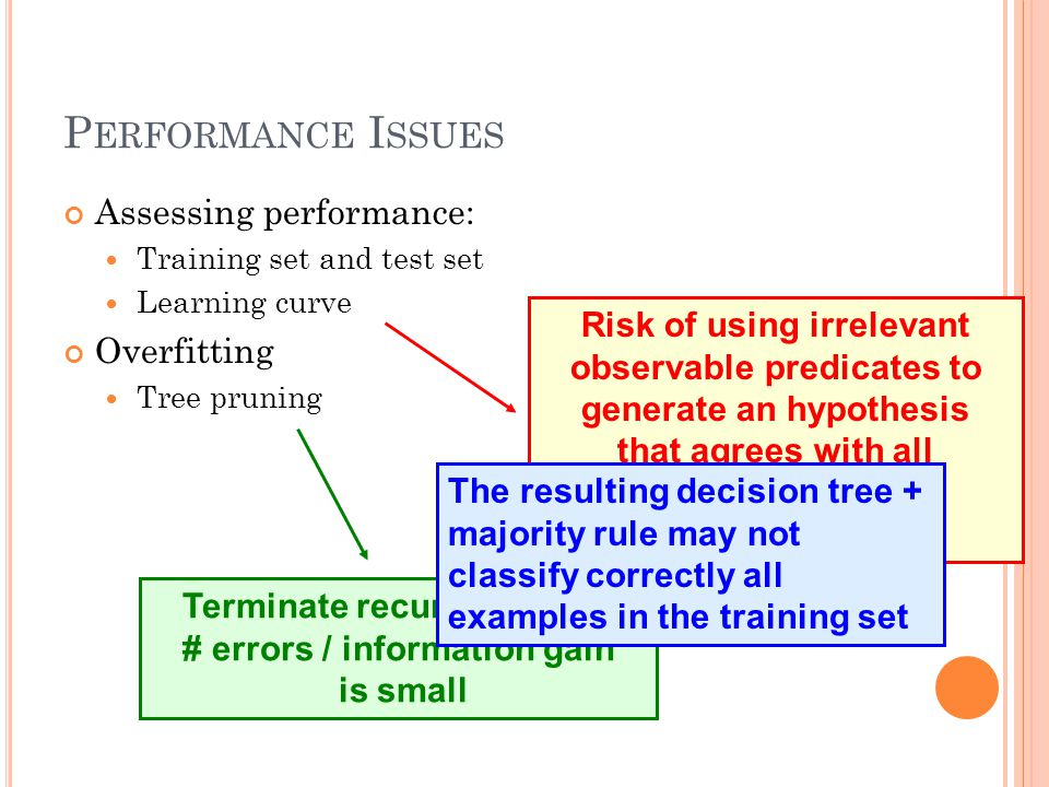 P ERFORMANCE I SSUES Assessing performance: Training set and test set Learning curve Overfitting Tree pruning Terminate recursion when # errors / information gain is small Risk of using irrelevant observable predicates to generate an hypothesis that agrees with all examples in the training set The resulting decision tree + majority rule may not classify correctly all examples in the training set