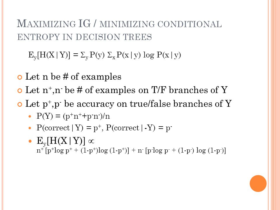 M AXIMIZING IG / MINIMIZING CONDITIONAL ENTROPY IN DECISION TREES E y [H(X|Y)] =  y P(y)  x P(x|y) log P(x|y) Let n be # of examples Let n +,n - be # of examples on T/F branches of Y Let p +,p - be accuracy on true/false branches of Y P(Y) = (p + n + +p - n - )/n P(correct|Y) = p +, P(correct|-Y) = p - E y [H(X|Y)]  n + [p + log p + + (1-p + )log (1-p + )] + n - [p - log p - + (1-p - ) log (1-p - )]