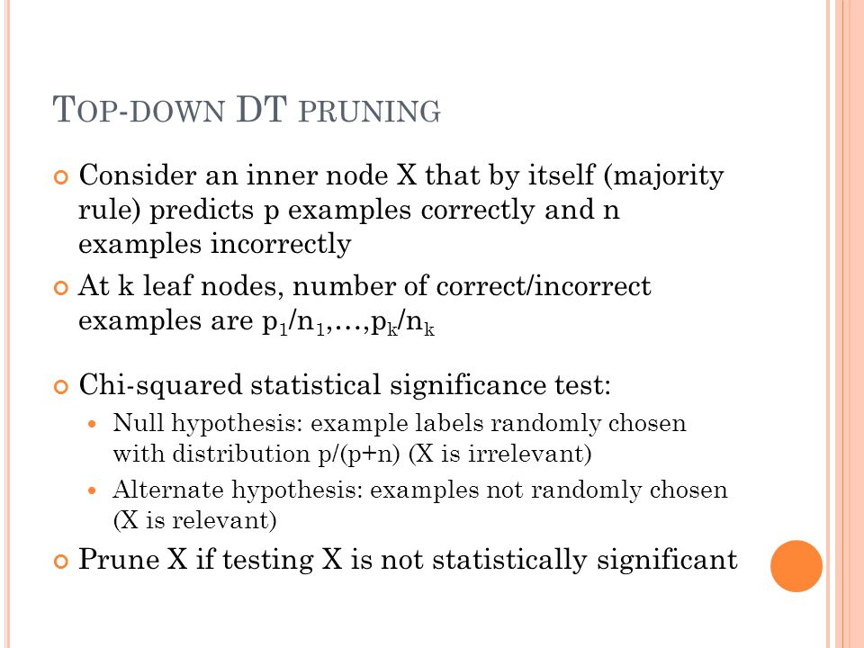 T OP - DOWN DT PRUNING Consider an inner node X that by itself (majority rule) predicts p examples correctly and n examples incorrectly At k leaf nodes, number of correct/incorrect examples are p 1 /n 1,…,p k /n k Chi-squared statistical significance test: Null hypothesis: example labels randomly chosen with distribution p/(p+n) (X is irrelevant) Alternate hypothesis: examples not randomly chosen (X is relevant) Prune X if testing X is not statistically significant
