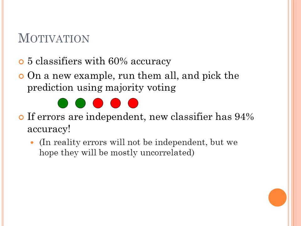 M OTIVATION 5 classifiers with 60% accuracy On a new example, run them all, and pick the prediction using majority voting If errors are independent, new classifier has 94% accuracy.