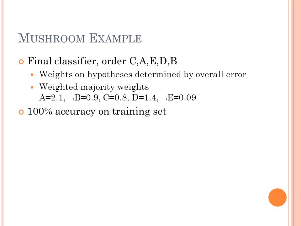 M USHROOM E XAMPLE Final classifier, order C,A,E,D,B Weights on hypotheses determined by overall error Weighted majority weights A=2.1,  B=0.9, C=0.8, D=1.4,  E=0.09 100% accuracy on training set