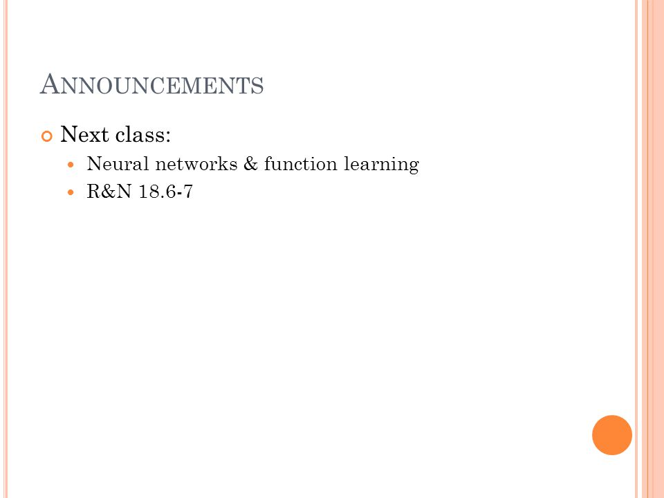 A NNOUNCEMENTS Next class: Neural networks & function learning R&N 18.6-7
