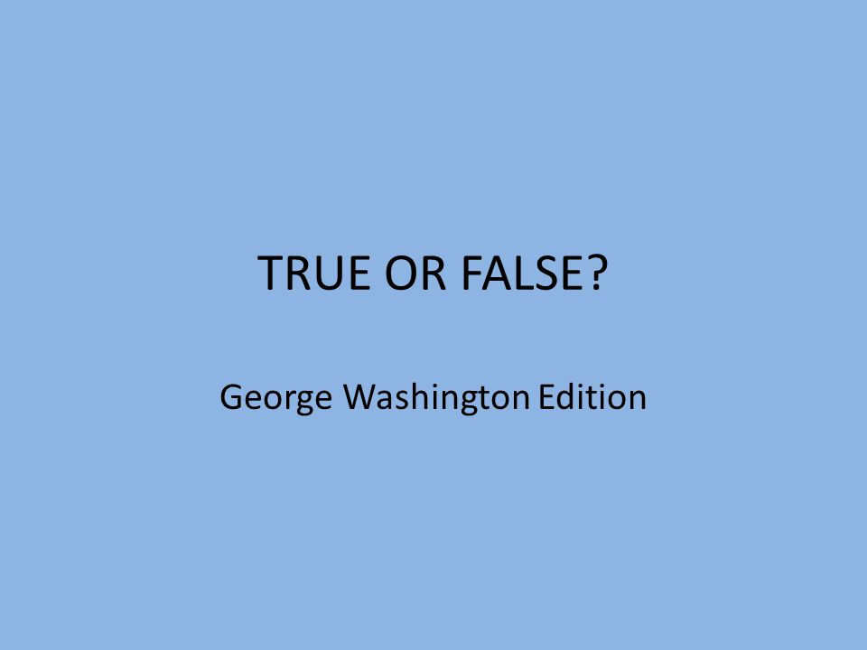 TRUE OR FALSE? George Washington Edition
