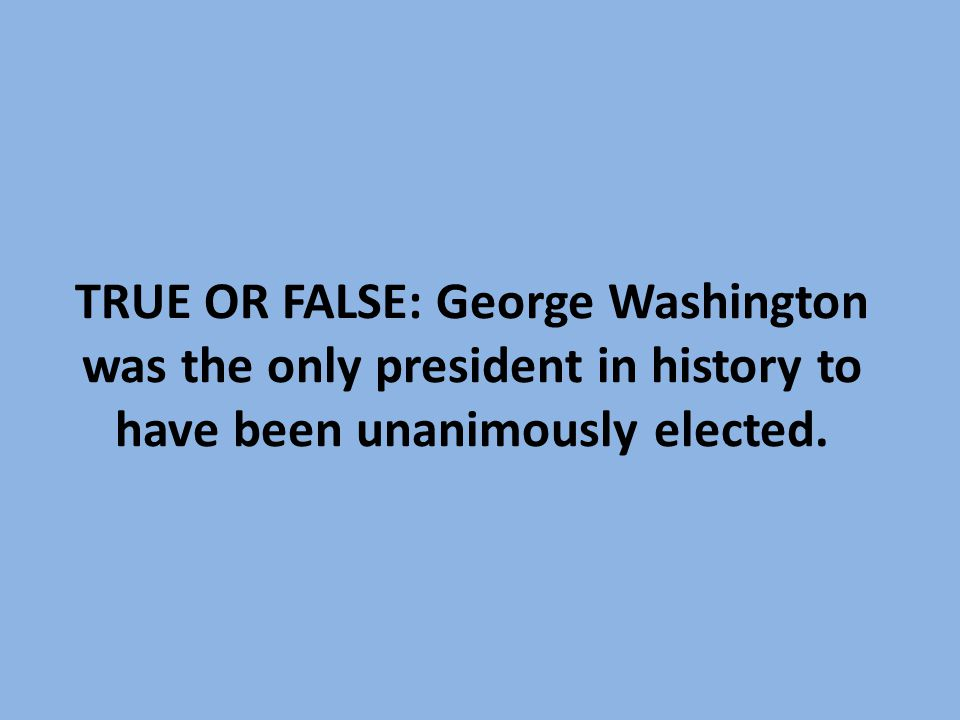 TRUE OR FALSE: George Washington was the only president in history to have been unanimously elected.