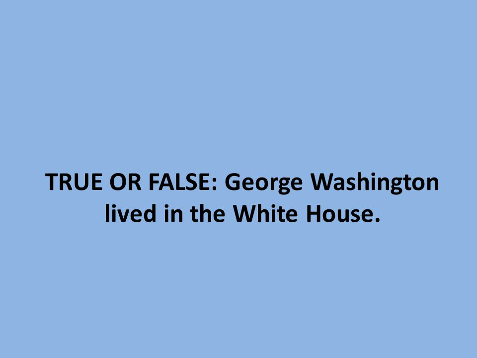 TRUE OR FALSE: George Washington lived in the White House.