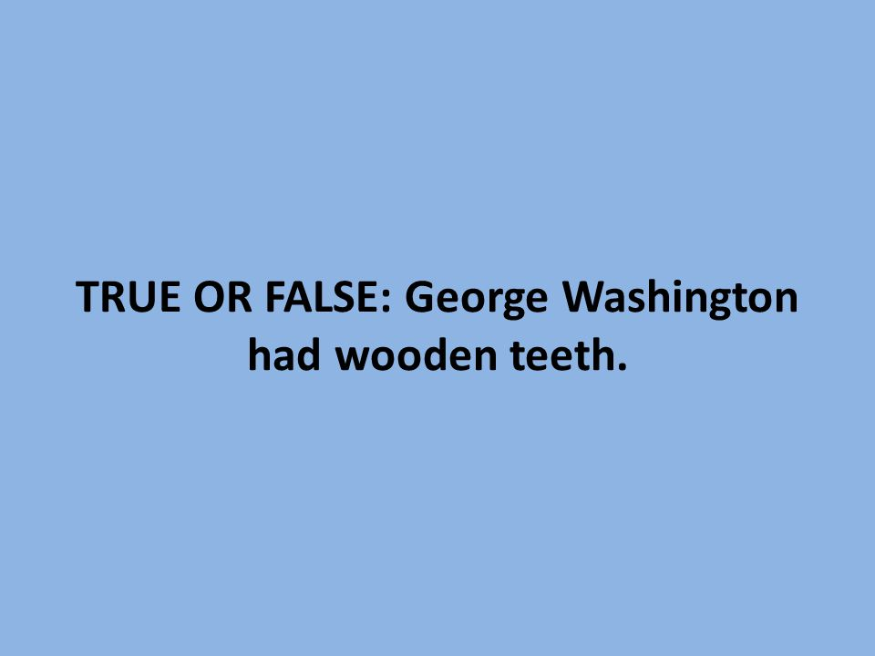 TRUE OR FALSE: George Washington had wooden teeth.