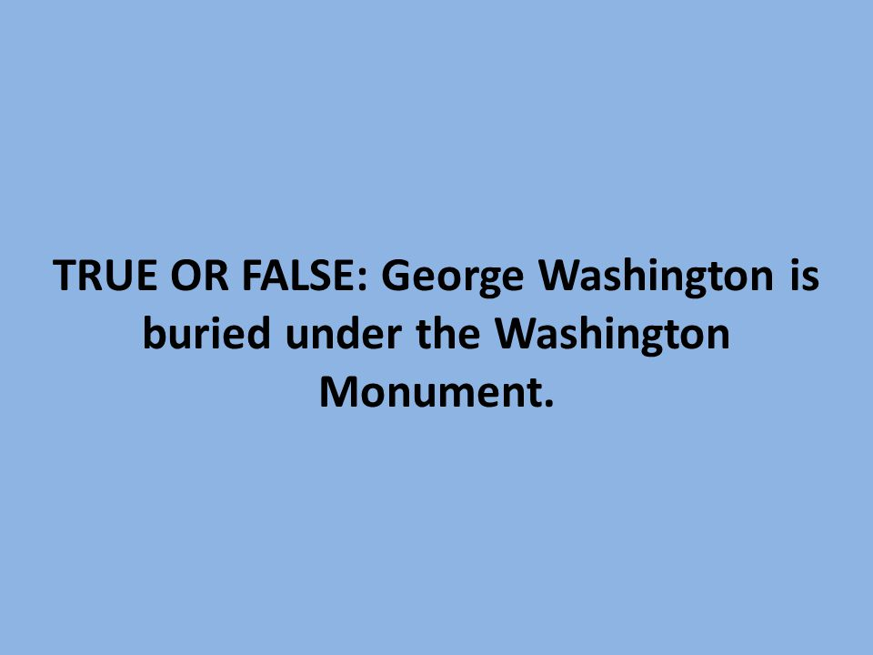 TRUE OR FALSE: George Washington is buried under the Washington Monument.