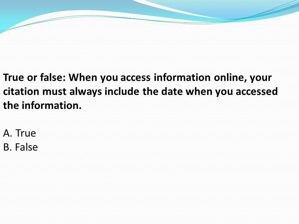 True or false: When you access information online, your citation must always include the date when you accessed the information. A. True B. False