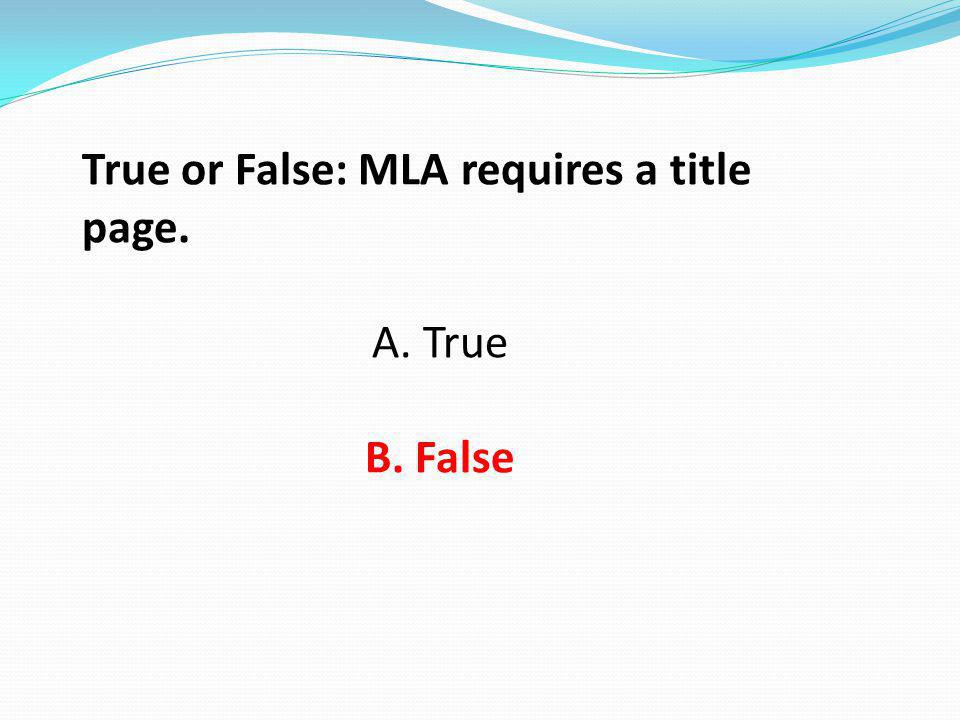 True or False: MLA requires a title page. A. True B. False