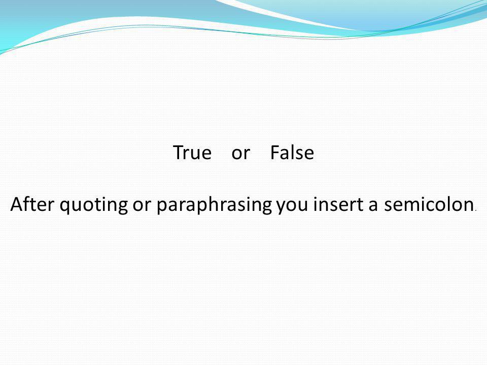 True or False After quoting or paraphrasing you insert a semicolon.