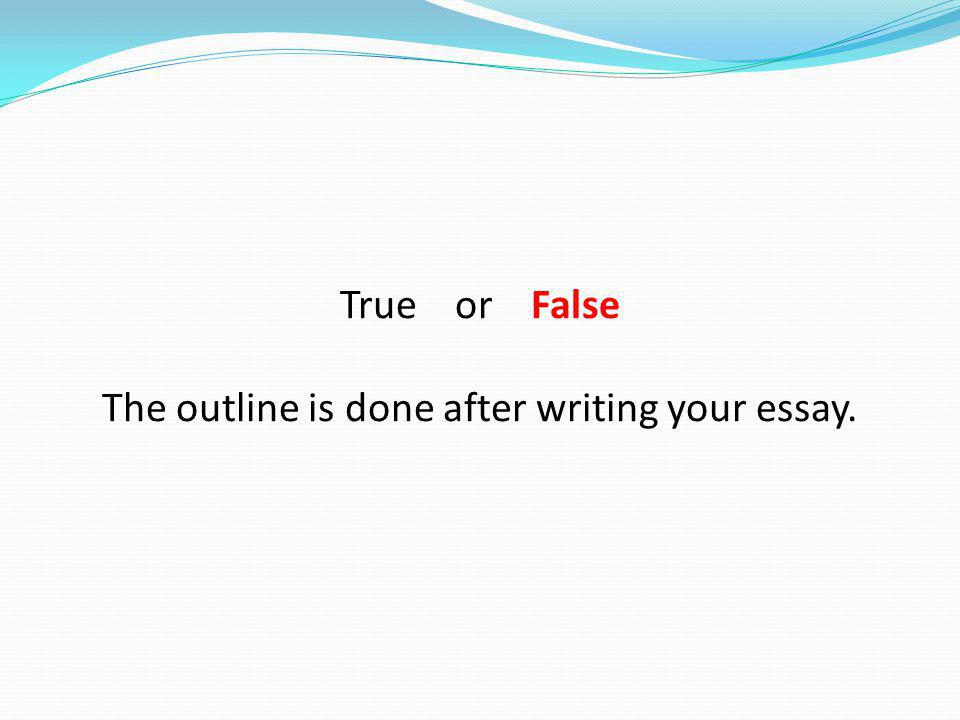True or False The outline is done after writing your essay.