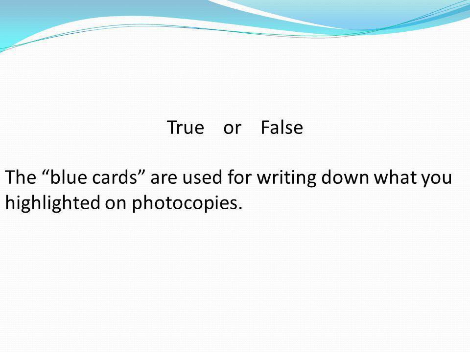 """True or False The """"blue cards"""" are used for writing down what you highlighted on photocopies."""
