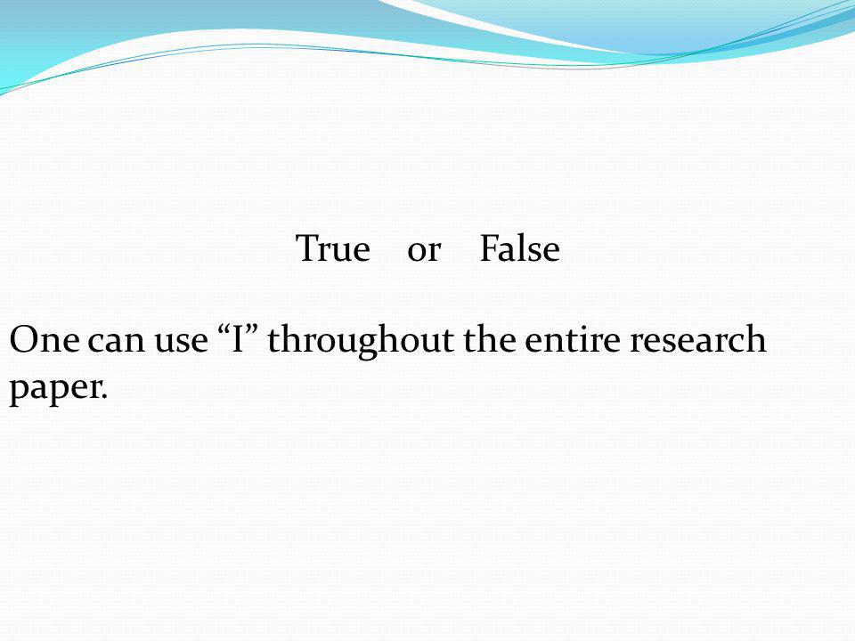 """True or False One can use """"I"""" throughout the entire research paper."""