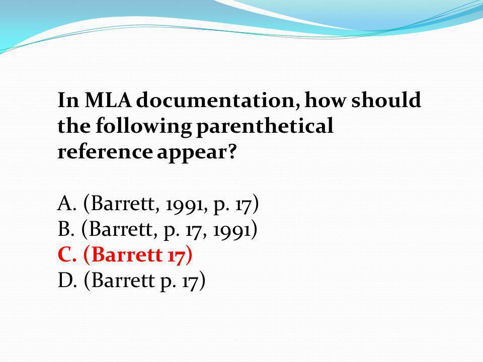 In MLA documentation, how should the following parenthetical reference appear? A. (Barrett, 1991, p. 17) B. (Barrett, p. 17, 1991) C. (Barrett 17) D.
