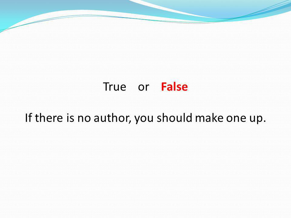 True or False If there is no author, you should make one up.