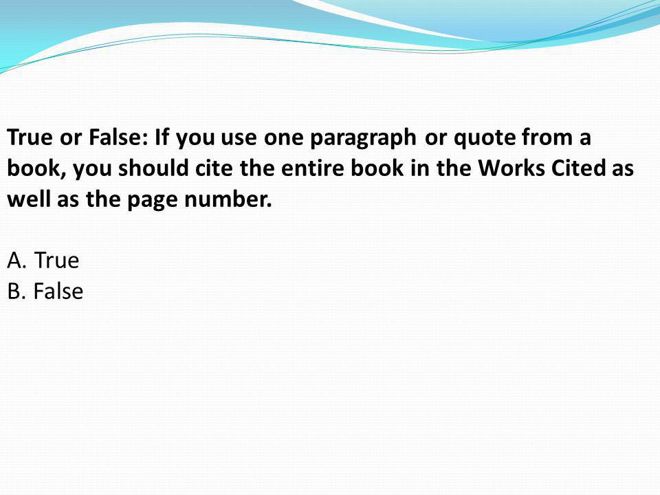 True or False: If you use one paragraph or quote from a book, you should cite the entire book in the Works Cited as well as the page number. A. True B