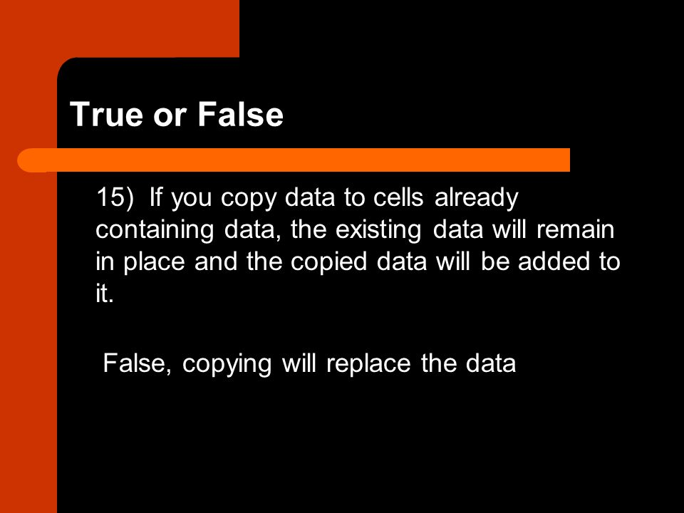 True or False 15) If you copy data to cells already containing data, the existing data will remain in place and the copied data will be added to it. F
