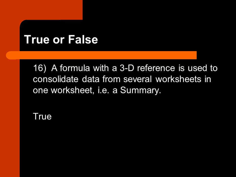 True or False 16) A formula with a 3-D reference is used to consolidate data from several worksheets in one worksheet, i.e. a Summary. True