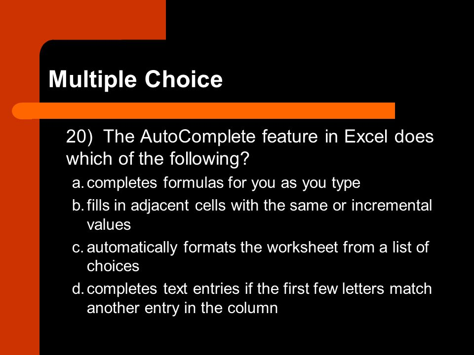 Multiple Choice 20) The AutoComplete feature in Excel does which of the following? a.completes formulas for you as you type b.fills in adjacent cells