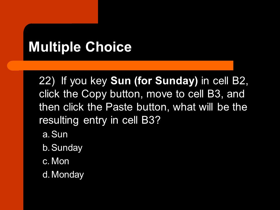22) If you key Sun (for Sunday) in cell B2, click the Copy button, move to cell B3, and then click the Paste button, what will be the resulting entry