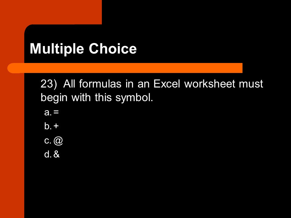 23) All formulas in an Excel worksheet must begin with this symbol. a.= b.+ c.@ d.&