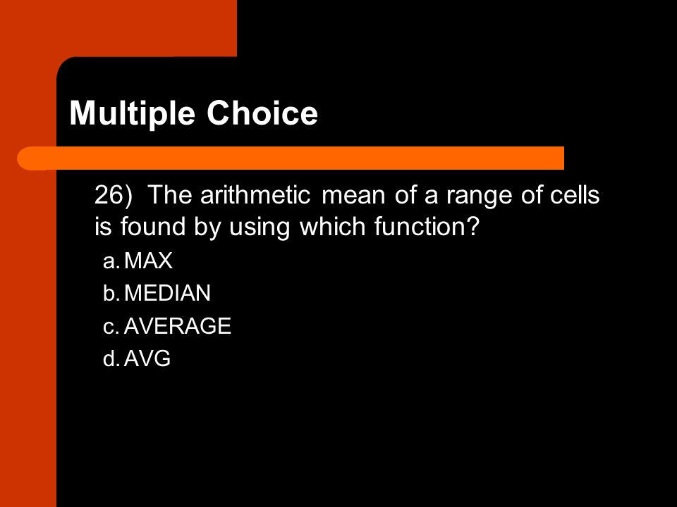 26) The arithmetic mean of a range of cells is found by using which function? a.MAX b.MEDIAN c.AVERAGE d.AVG