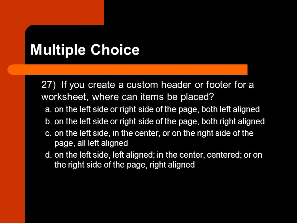 27) If you create a custom header or footer for a worksheet, where can items be placed? a.on the left side or right side of the page, both left aligne
