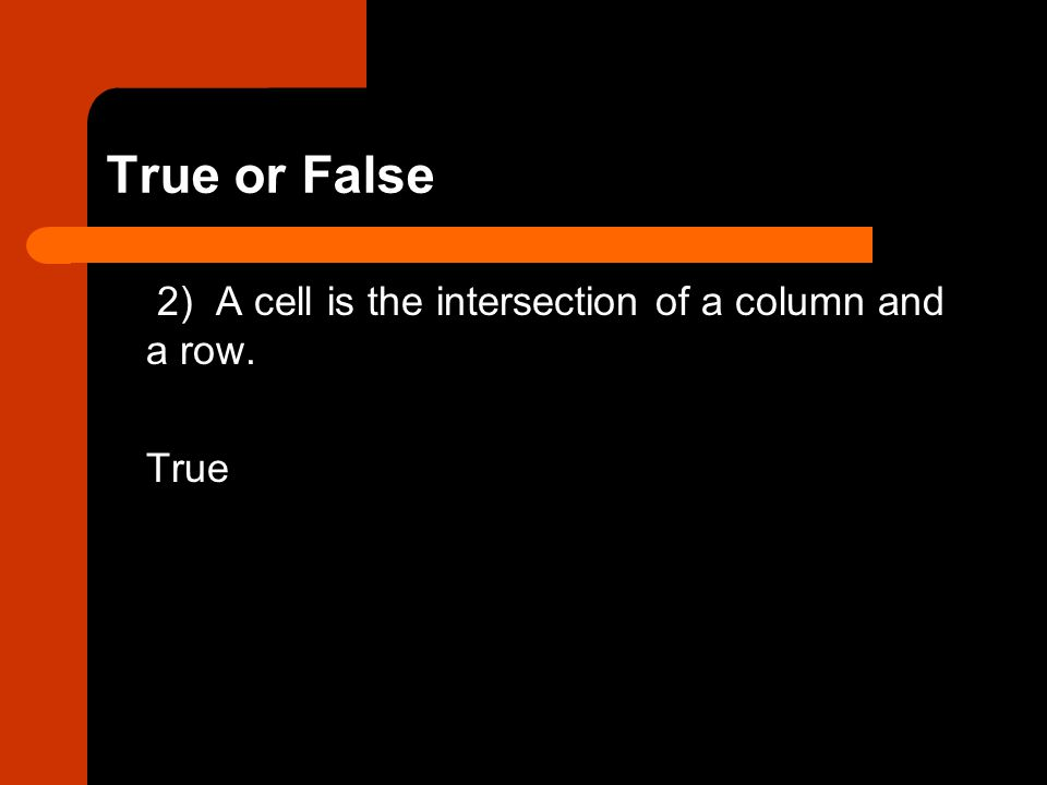 True or False 2) A cell is the intersection of a column and a row. True
