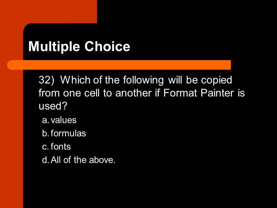 32) Which of the following will be copied from one cell to another if Format Painter is used? a.values b.formulas c.fonts d.All of the above.