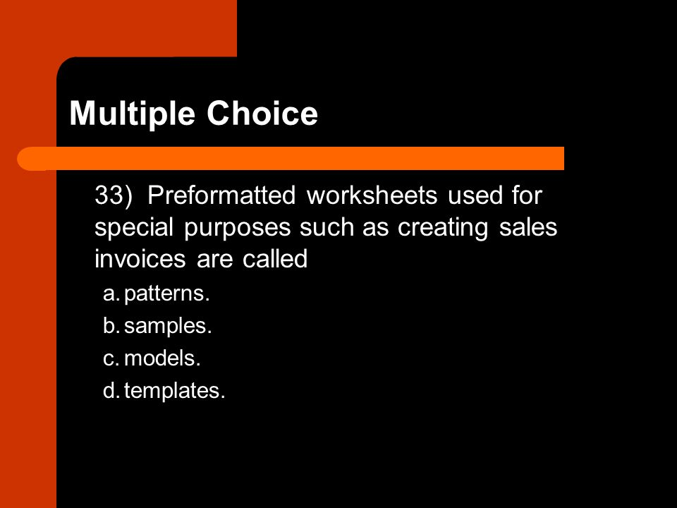 33) Preformatted worksheets used for special purposes such as creating sales invoices are called a.patterns. b.samples. c.models. d.templates.