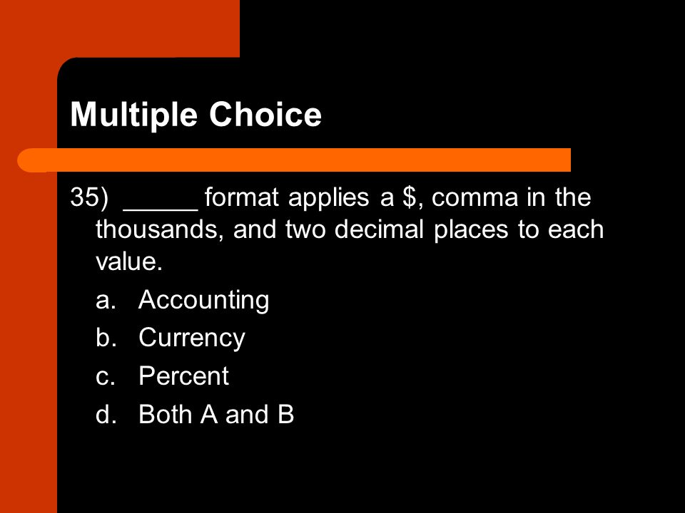 35) _____ format applies a $, comma in the thousands, and two decimal places to each value. a.Accounting b.Currency c.Percent d.Both A and B