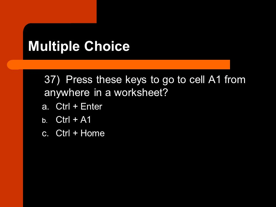 37) Press these keys to go to cell A1 from anywhere in a worksheet? a.Ctrl + Enter b. Ctrl + A1 c.Ctrl + Home