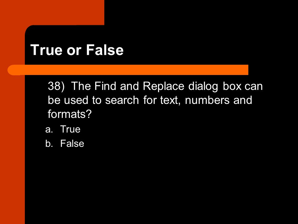 True or False 38) The Find and Replace dialog box can be used to search for text, numbers and formats? a.True b.False