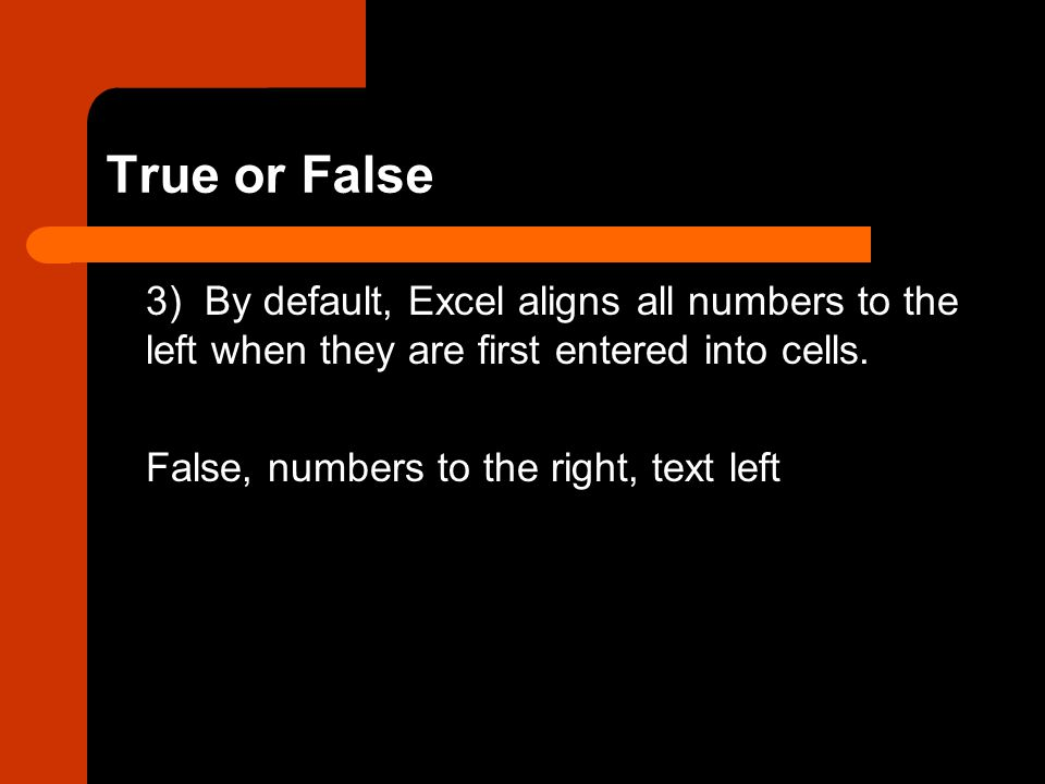 True or False 3) By default, Excel aligns all numbers to the left when they are first entered into cells. False, numbers to the right, text left