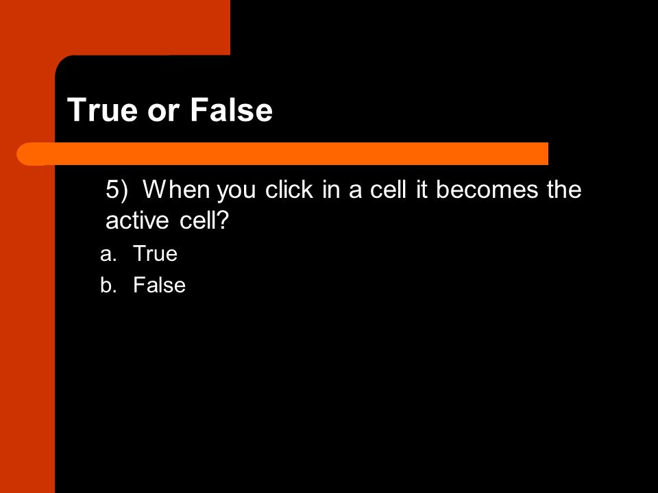 True or False 5) When you click in a cell it becomes the active cell? a.True b.False